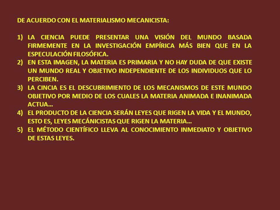 DE ACUERDO CON EL MATERIALISMO MECANICISTA: 1)LA CIENCIA PUEDE PRESENTAR UNA VISIÓN DEL MUNDO BASADA FIRMEMENTE EN LA INVESTIGACIÓN EMPÍRICA MÁS BIEN QUE EN LA ESPECULACIÓN FILOSÓFICA.