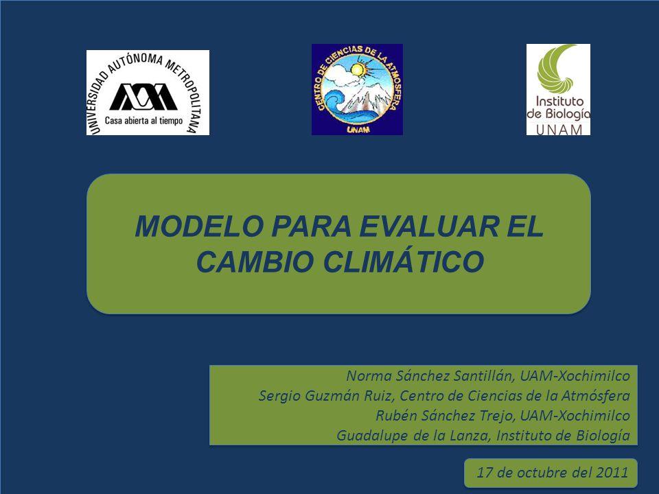 MODELO PARA EVALUAR EL CAMBIO CLIMÁTICO Norma Sánchez Santillán, UAM-Xochimilco Sergio Guzmán Ruiz, Centro de Ciencias de la Atmósfera Rubén Sánchez T