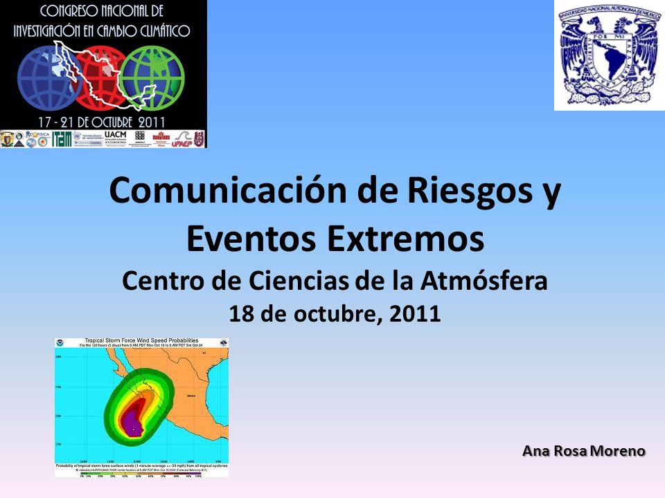 Comunicación de Riesgos y Eventos Extremos Centro de Ciencias de la Atmósfera 18 de octubre, 2011 Ana Rosa Moreno