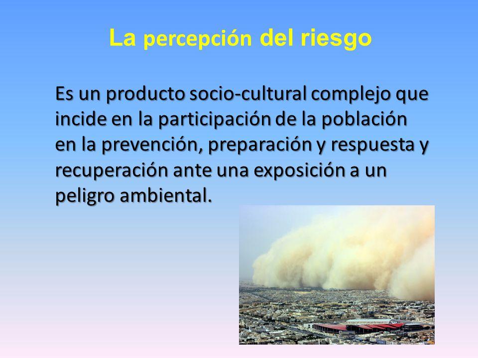 La percepción del riesgo Es un producto socio-cultural complejo que incide en la participación de la población en la prevención, preparación y respuesta y recuperación ante una exposición a un peligro ambiental.