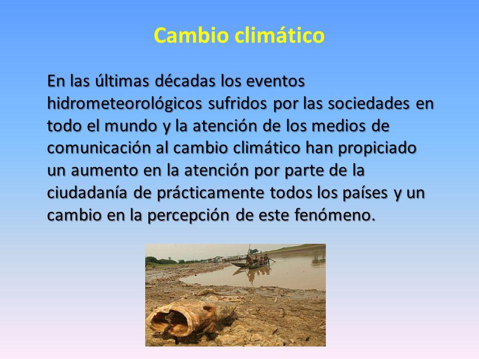 Cambio climático En las últimas décadas los eventos hidrometeorológicos sufridos por las sociedades en todo el mundo y la atención de los medios de comunicación al cambio climático han propiciado un aumento en la atención por parte de la ciudadanía de prácticamente todos los países y un cambio en la percepción de este fenómeno.