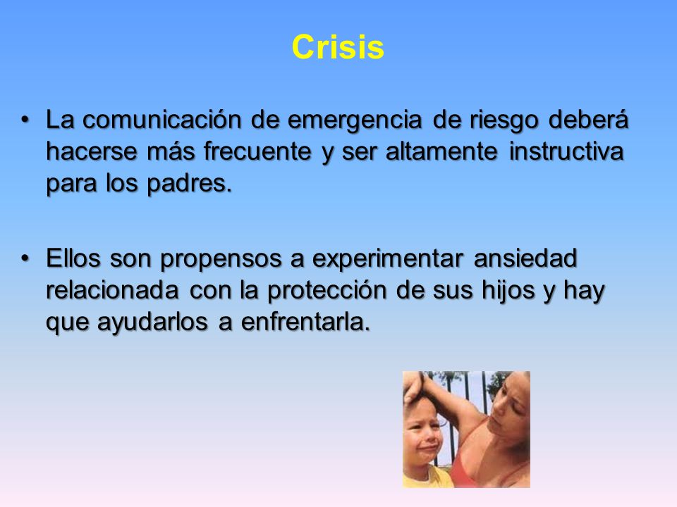Crisis La comunicación de emergencia de riesgo deberá hacerse más frecuente y ser altamente instructiva para los padres.La comunicación de emergencia de riesgo deberá hacerse más frecuente y ser altamente instructiva para los padres.