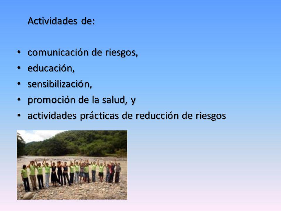 Actividades de: comunicación de riesgos, comunicación de riesgos, educación, educación, sensibilización, sensibilización, promoción de la salud, y promoción de la salud, y actividades prácticas de reducción de riesgos actividades prácticas de reducción de riesgos