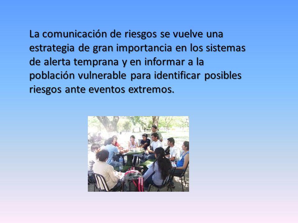 La comunicación de riesgos se vuelve una estrategia de gran importancia en los sistemas de alerta temprana y en informar a la población vulnerable para identificar posibles riesgos ante eventos extremos.
