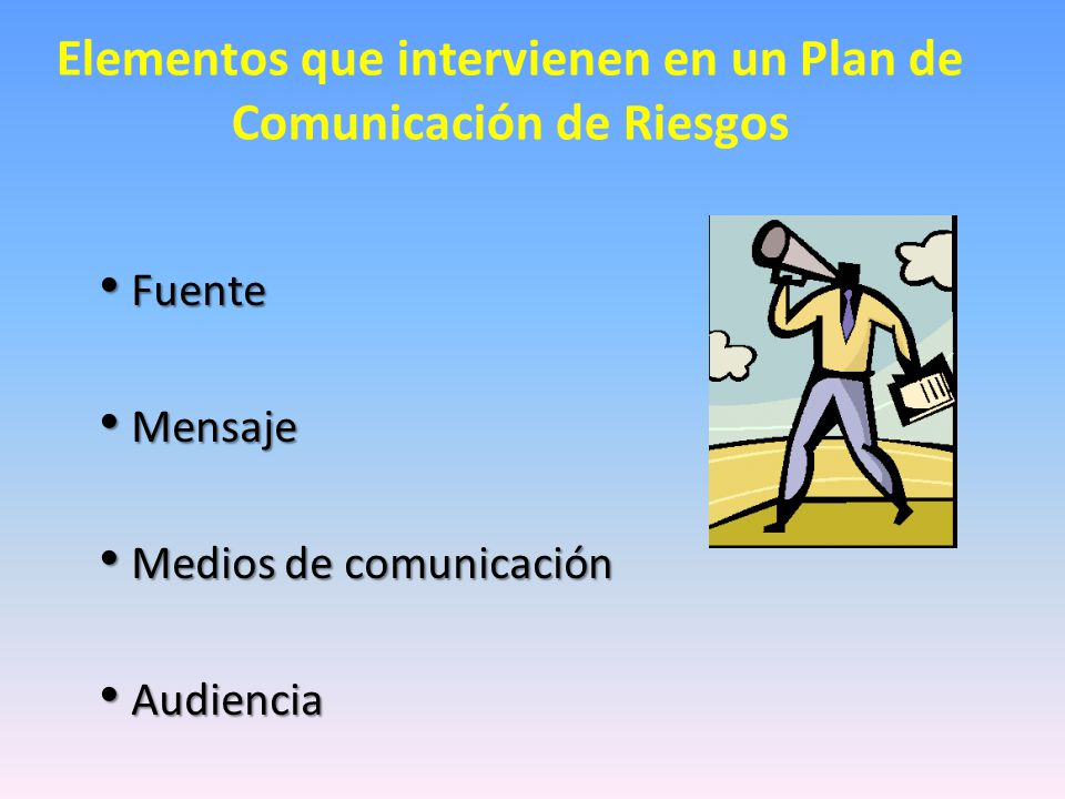 Elementos que intervienen en un Plan de Comunicación de Riesgos Fuente Fuente Mensaje Mensaje Medios de comunicación Medios de comunicación Audiencia Audiencia