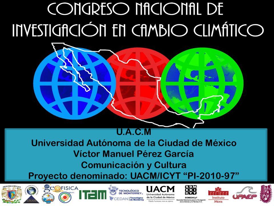 U.A.C.M Universidad Autónoma de la Ciudad de México Víctor Manuel Pérez García Comunicación y Cultura Proyecto denominado: UACM/ICYT PI-2010-97