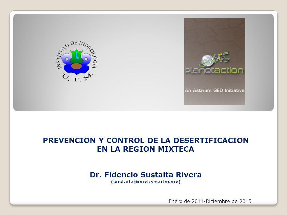 PREVENCION Y CONTROL DE LA DESERTIFICACION EN LA REGION MIXTECA Dr. Fidencio Sustaita Rivera (sustaita@mixteco.utm.mx) Enero de 2011-Diciembre de 2015
