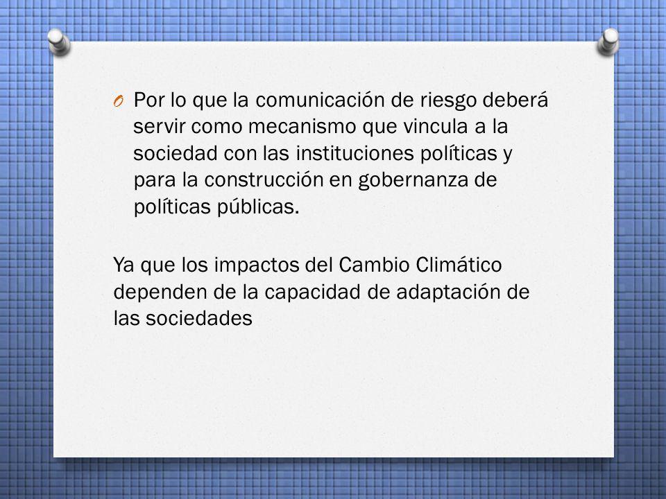 O Por lo que la comunicación de riesgo deberá servir como mecanismo que vincula a la sociedad con las instituciones políticas y para la construcción en gobernanza de políticas públicas.