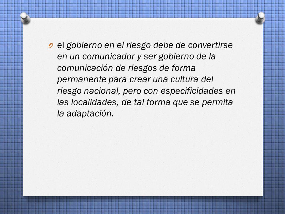 O el gobierno en el riesgo debe de convertirse en un comunicador y ser gobierno de la comunicación de riesgos de forma permanente para crear una cultura del riesgo nacional, pero con especificidades en las localidades, de tal forma que se permita la adaptación.