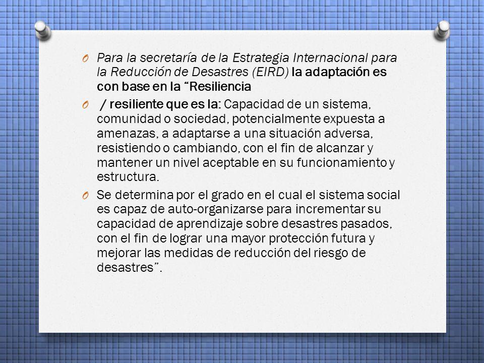O Para la secretaría de la Estrategia Internacional para la Reducción de Desastres (EIRD) la adaptación es con base en la Resiliencia O / resiliente que es la: Capacidad de un sistema, comunidad o sociedad, potencialmente expuesta a amenazas, a adaptarse a una situación adversa, resistiendo o cambiando, con el fin de alcanzar y mantener un nivel aceptable en su funcionamiento y estructura.