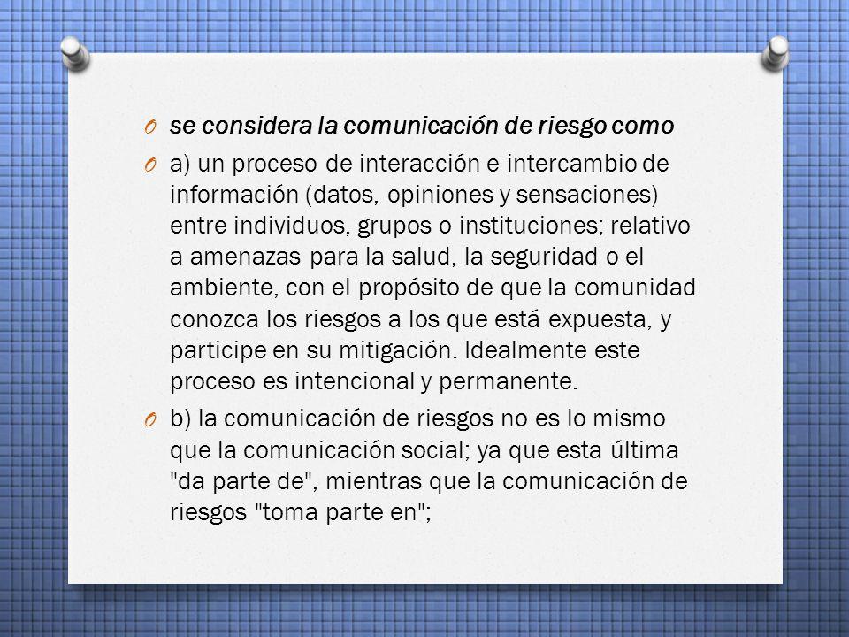 O se considera la comunicación de riesgo como O a) un proceso de interacción e intercambio de información (datos, opiniones y sensaciones) entre individuos, grupos o instituciones; relativo a amenazas para la salud, la seguridad o el ambiente, con el propósito de que la comunidad conozca los riesgos a los que está expuesta, y participe en su mitigación.