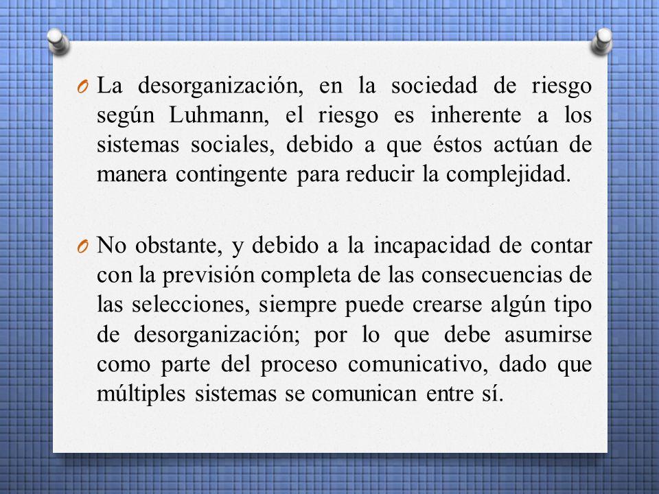 O La desorganización, en la sociedad de riesgo según Luhmann, el riesgo es inherente a los sistemas sociales, debido a que éstos actúan de manera contingente para reducir la complejidad.