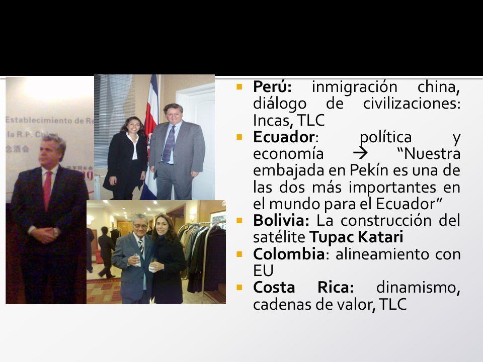 Perú: inmigración china, diálogo de civilizaciones: Incas, TLC Ecuador: política y economía Nuestra embajada en Pekín es una de las dos más importantes en el mundo para el Ecuador Bolivia: La construcción del satélite Tupac Katari Colombia: alineamiento con EU Costa Rica: dinamismo, cadenas de valor, TLC