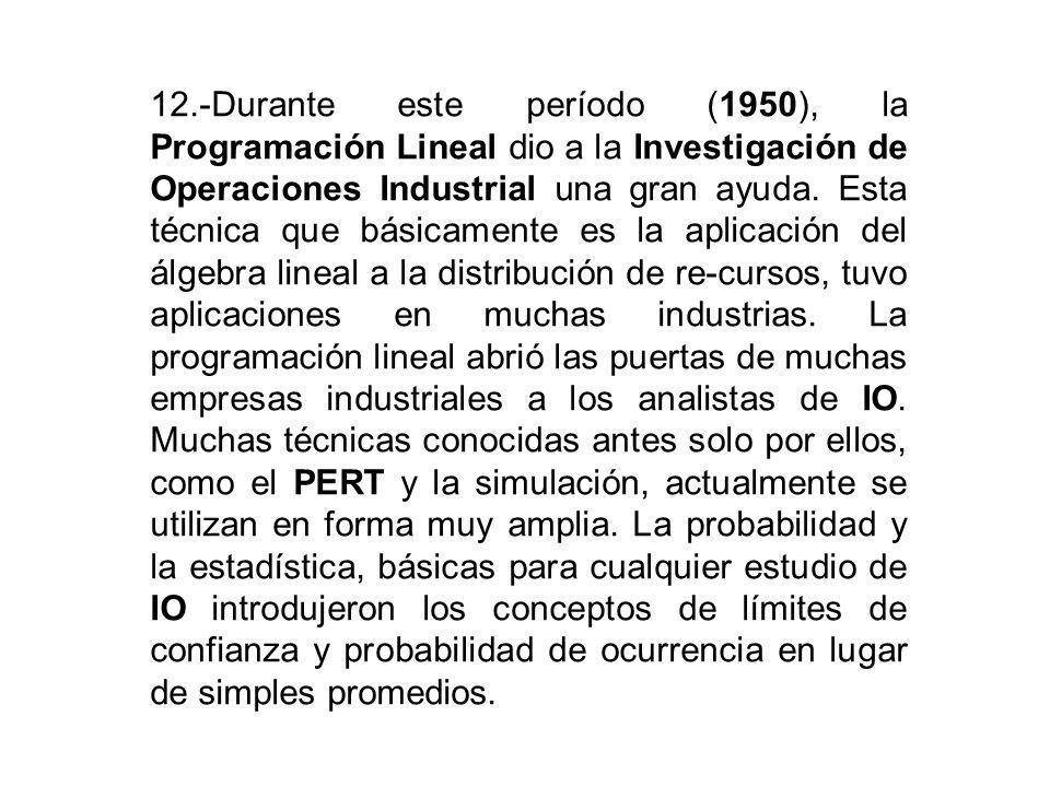 12.-Durante este período (1950), la Programación Lineal dio a la Investigación de Operaciones Industrial una gran ayuda. Esta técnica que básicamente