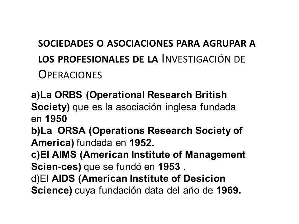 SOCIEDADES O ASOCIACIONES PARA AGRUPAR A LOS PROFESIONALES DE LA I NVESTIGACIÓN DE O PERACIONES a)La ORBS (Operational Research British Society) que e