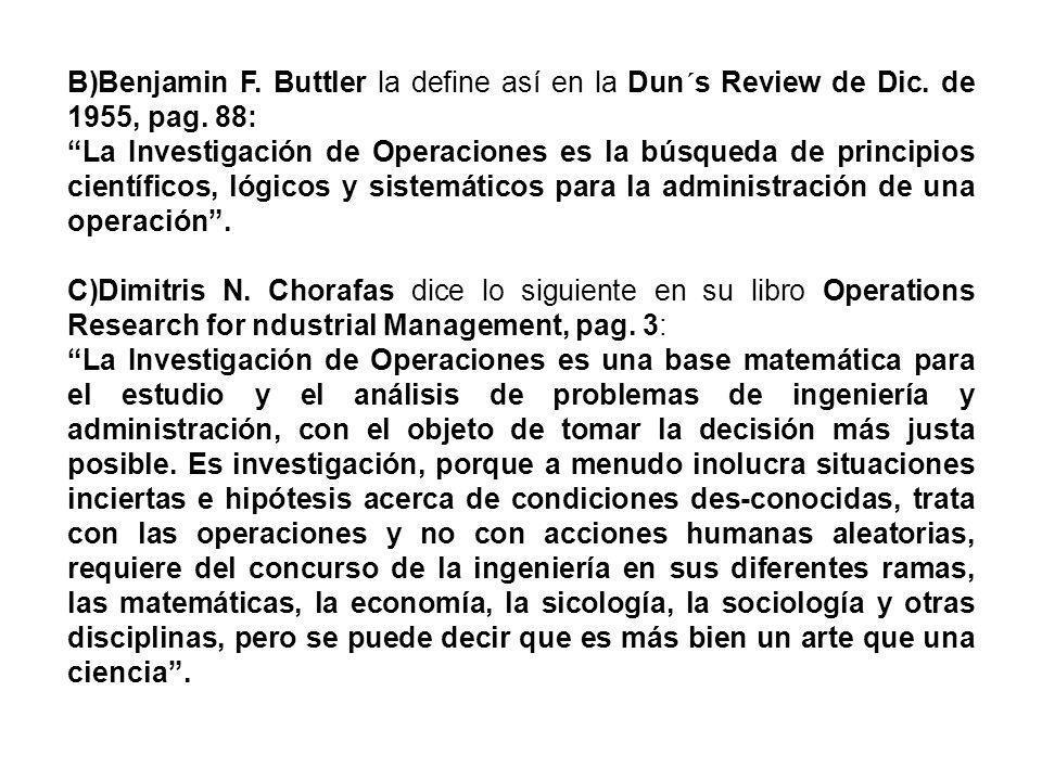 B)Benjamin F. Buttler la define así en la Dun´s Review de Dic. de 1955, pag. 88: La Investigación de Operaciones es la búsqueda de principios científi