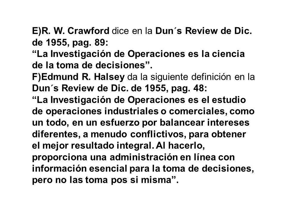 E)R. W. Crawford dice en la Dun´s Review de Dic. de 1955, pag. 89: La Investigación de Operaciones es la ciencia de la toma de decisiones. F)Edmund R.