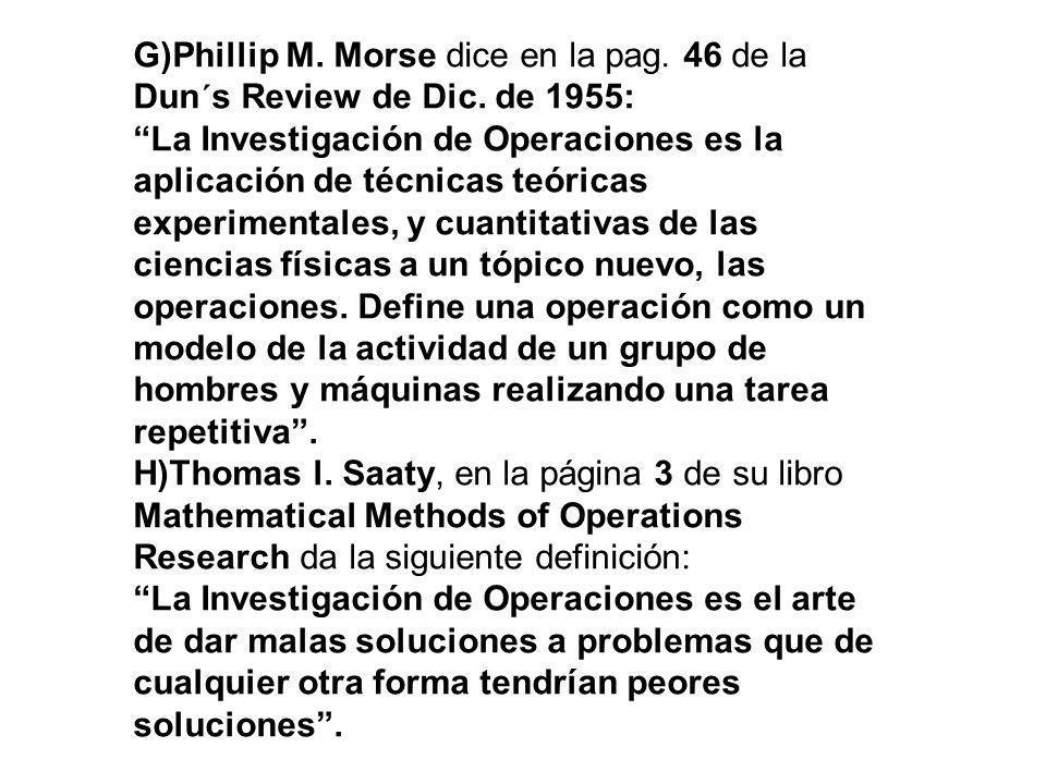 G)Phillip M. Morse dice en la pag. 46 de la Dun´s Review de Dic. de 1955: La Investigación de Operaciones es la aplicación de técnicas teóricas experi