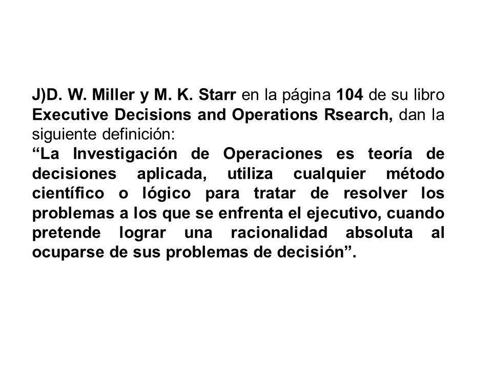J)D. W. Miller y M. K. Starr en la página 104 de su libro Executive Decisions and Operations Rsearch, dan la siguiente definición: La Investigación de