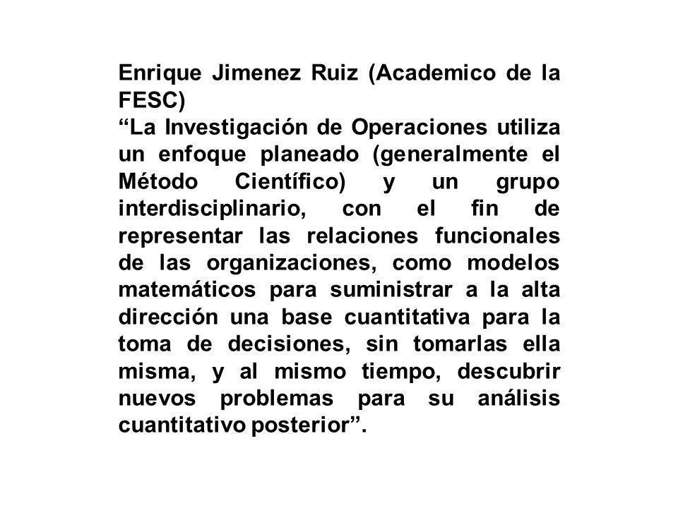 Enrique Jimenez Ruiz (Academico de la FESC) La Investigación de Operaciones utiliza un enfoque planeado (generalmente el Método Científico) y un grupo