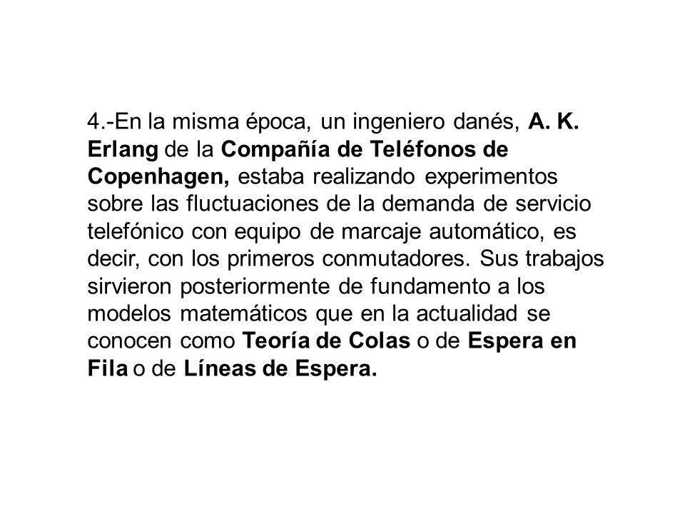 4.-En la misma época, un ingeniero danés, A. K. Erlang de la Compañía de Teléfonos de Copenhagen, estaba realizando experimentos sobre las fluctuacion