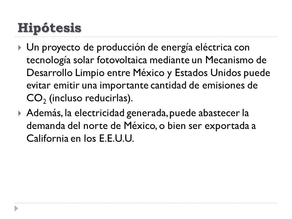 Hipótesis Un proyecto de producción de energía eléctrica con tecnología solar fotovoltaica mediante un Mecanismo de Desarrollo Limpio entre México y E
