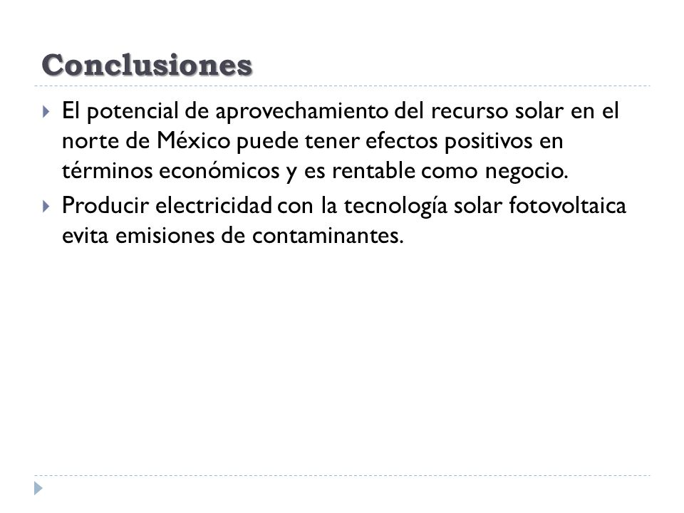 Conclusiones El potencial de aprovechamiento del recurso solar en el norte de México puede tener efectos positivos en términos económicos y es rentabl