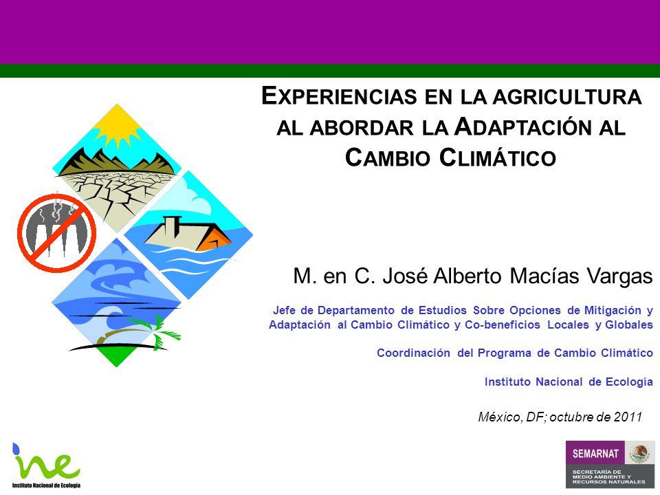 E XPERIENCIAS EN LA AGRICULTURA AL ABORDAR LA A DAPTACIÓN AL C AMBIO C LIMÁTICO México, DF; octubre de 2011 M.