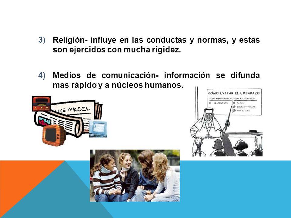 3)Religión- influye en las conductas y normas, y estas son ejercidos con mucha rigidez. 4)Medios de comunicación- información se difunda mas rápido y