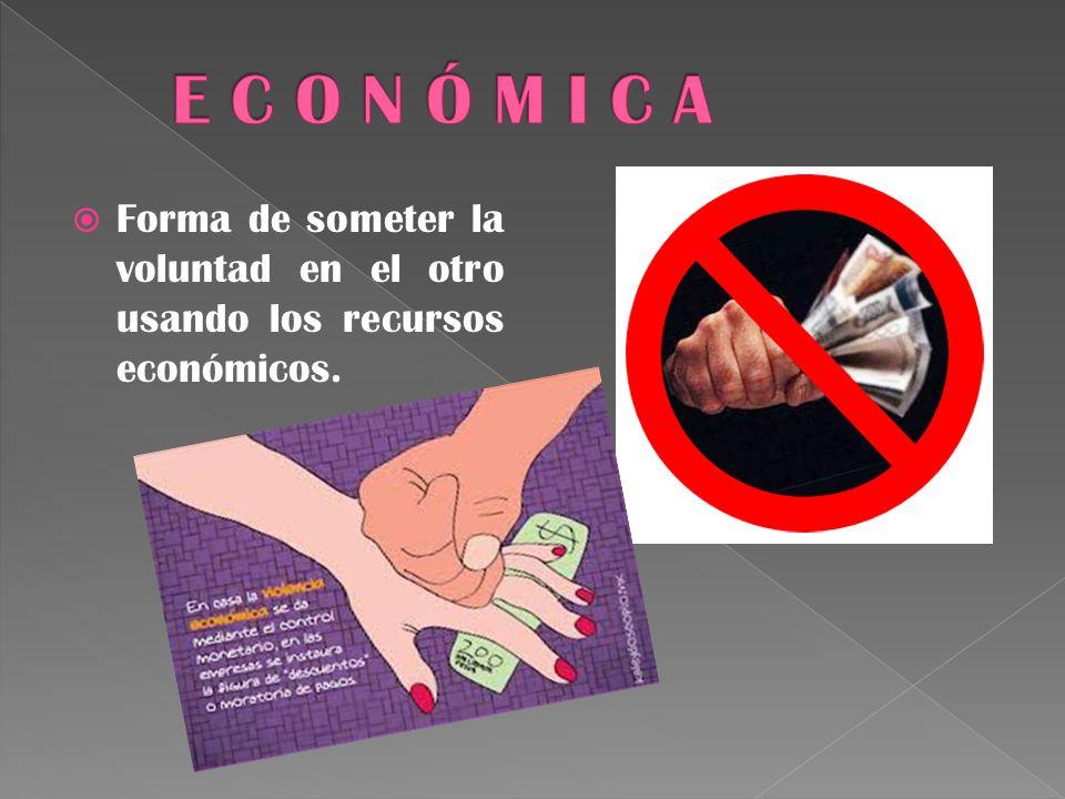 Forma de someter la voluntad en el otro usando los recursos económicos.
