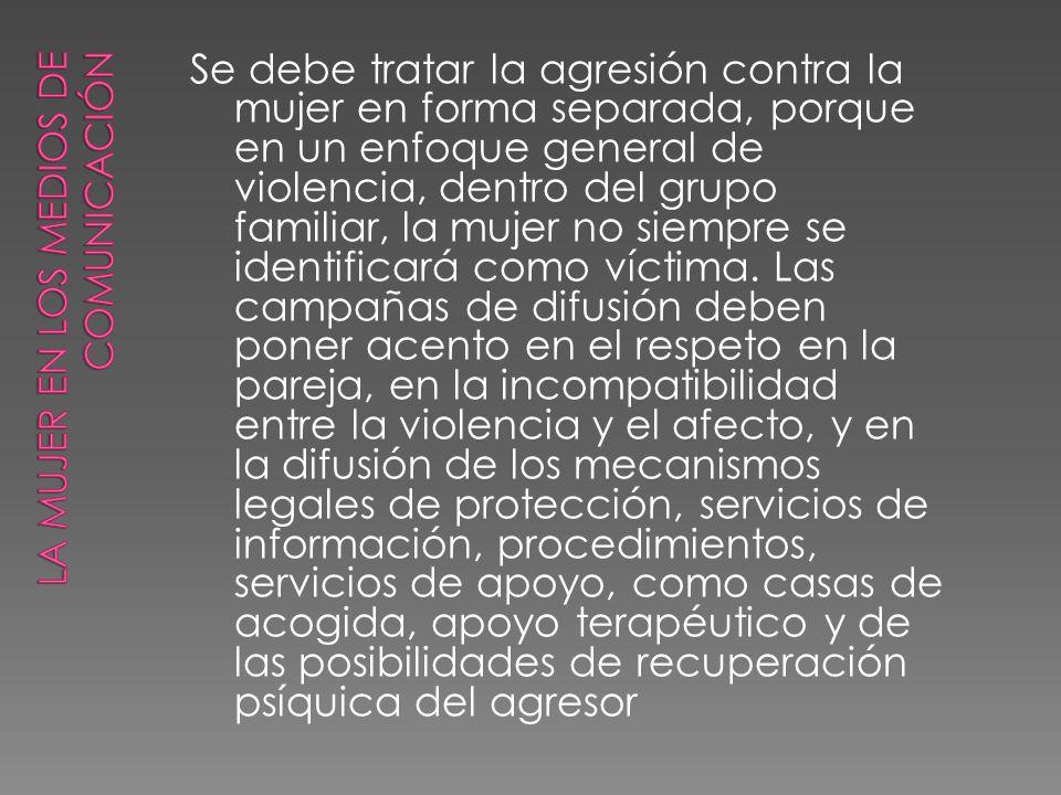 Se debe tratar la agresión contra la mujer en forma separada, porque en un enfoque general de violencia, dentro del grupo familiar, la mujer no siempr