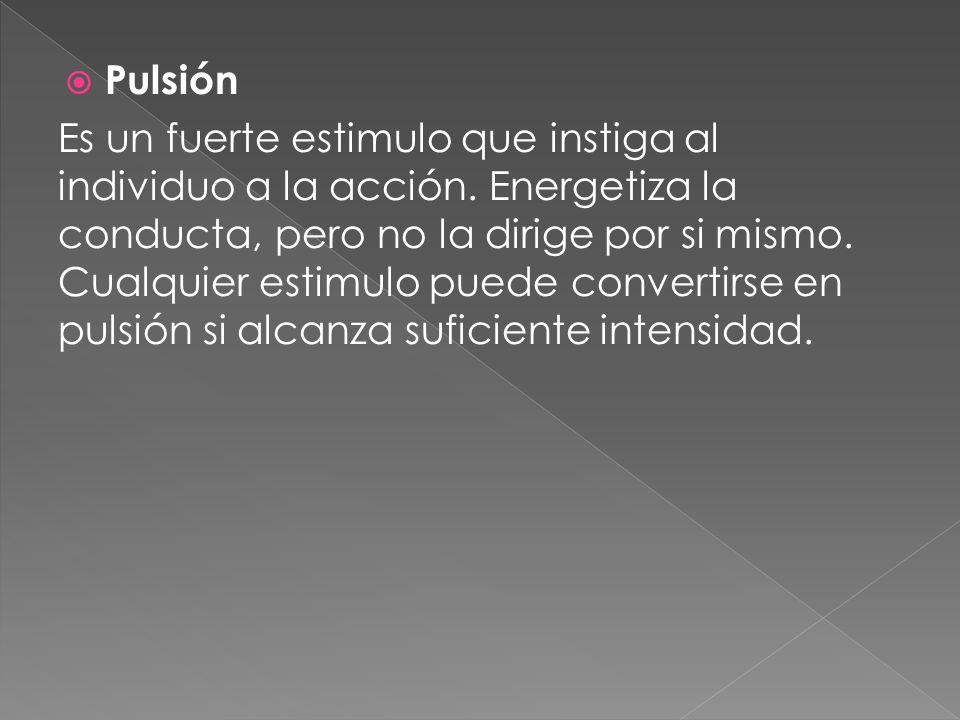 Pulsión Es un fuerte estimulo que instiga al individuo a la acción. Energetiza la conducta, pero no la dirige por si mismo. Cualquier estimulo puede c