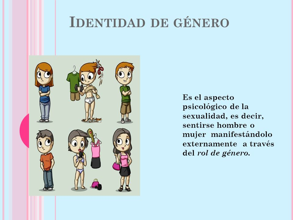 I DENTIDAD DE GÉNERO Es el aspecto psicológico de la sexualidad, es decir, sentirse hombre o mujer manifestándolo externamente a través del rol de género.