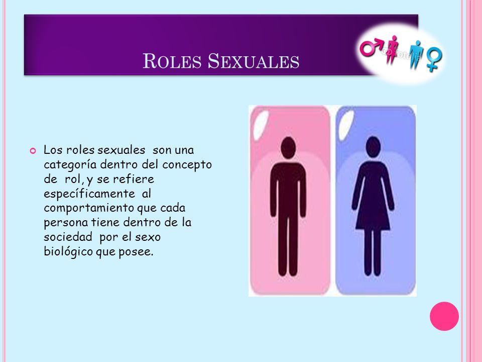 R OLES S EXUALES Los roles sexuales son una categoría dentro del concepto de rol, y se refiere específicamente al comportamiento que cada persona tiene dentro de la sociedad por el sexo biológico que posee.
