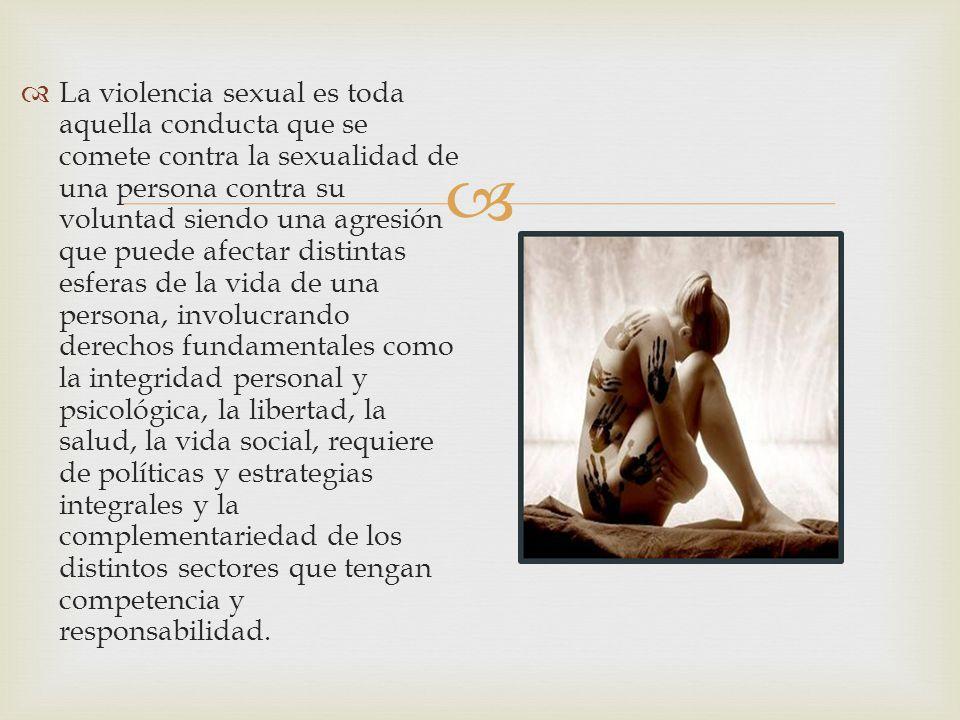 La violencia sexual es toda aquella conducta que se comete contra la sexualidad de una persona contra su voluntad siendo una agresión que puede afecta