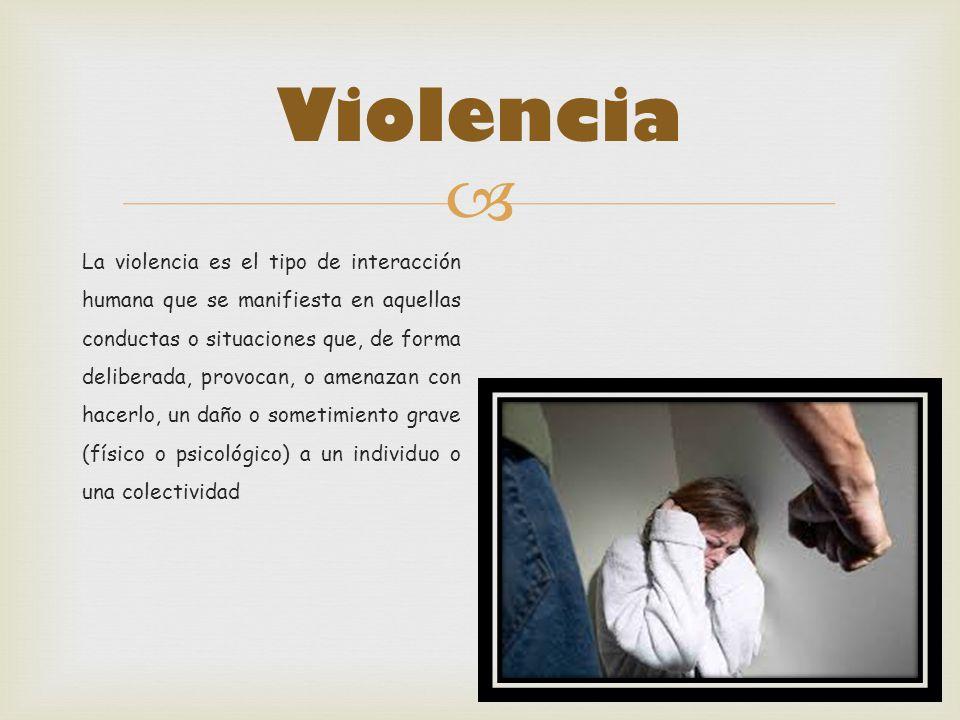 Violencia La violencia es el tipo de interacción humana que se manifiesta en aquellas conductas o situaciones que, de forma deliberada, provocan, o am