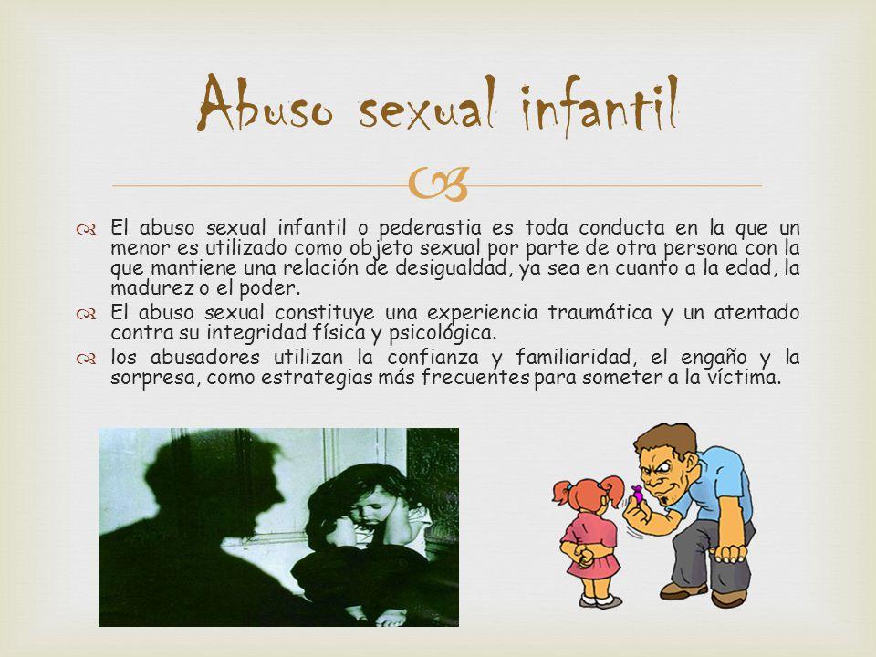 El abuso sexual infantil o pederastia es toda conducta en la que un menor es utilizado como objeto sexual por parte de otra persona con la que mantien