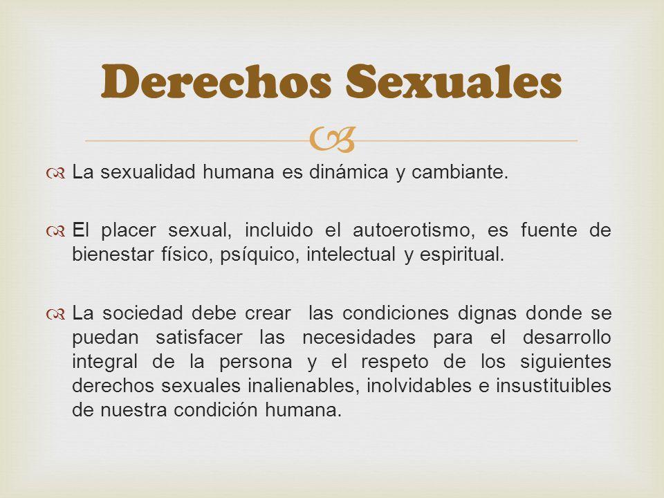 Derechos Sexuales La sexualidad humana es dinámica y cambiante. El placer sexual, incluido el autoerotismo, es fuente de bienestar físico, psíquico, i
