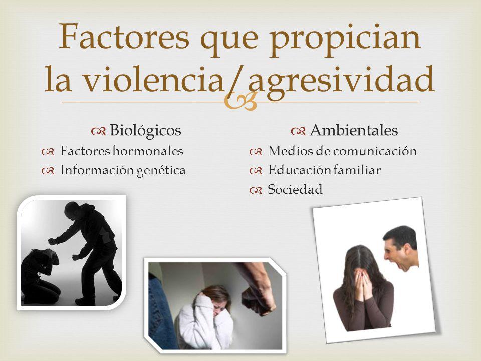 Factores que propician la violencia/agresividad Biológicos Factores hormonales Información genética Ambientales Medios de comunicación Educación famil