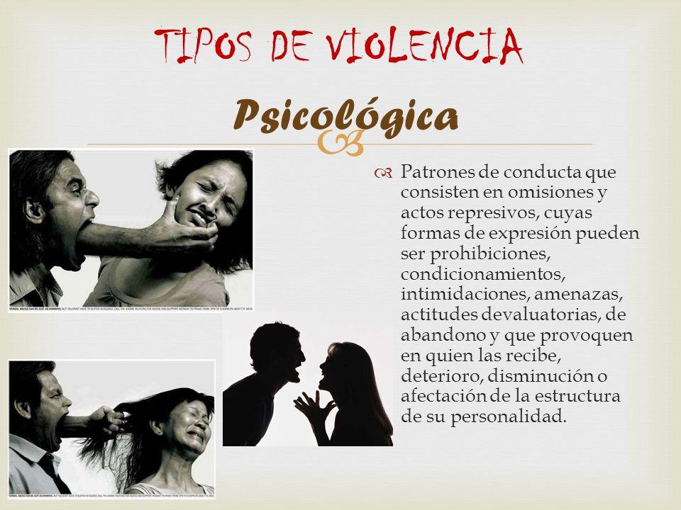 TIPOS DE VIOLENCIA Psicológica Patrones de conducta que consisten en omisiones y actos represivos, cuyas formas de expresión pueden ser prohibiciones,