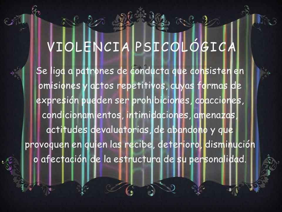 VIOLENCIA PSICOLÓGICA Se liga a patrones de conducta que consisten en omisiones y actos repetitivos, cuyas formas de expresión pueden ser prohibiciones, coacciones, condicionamientos, intimidaciones, amenazas, actitudes devaluatorias, de abandono y que provoquen en quien las recibe, deterioro, disminución o afectación de la estructura de su personalidad.