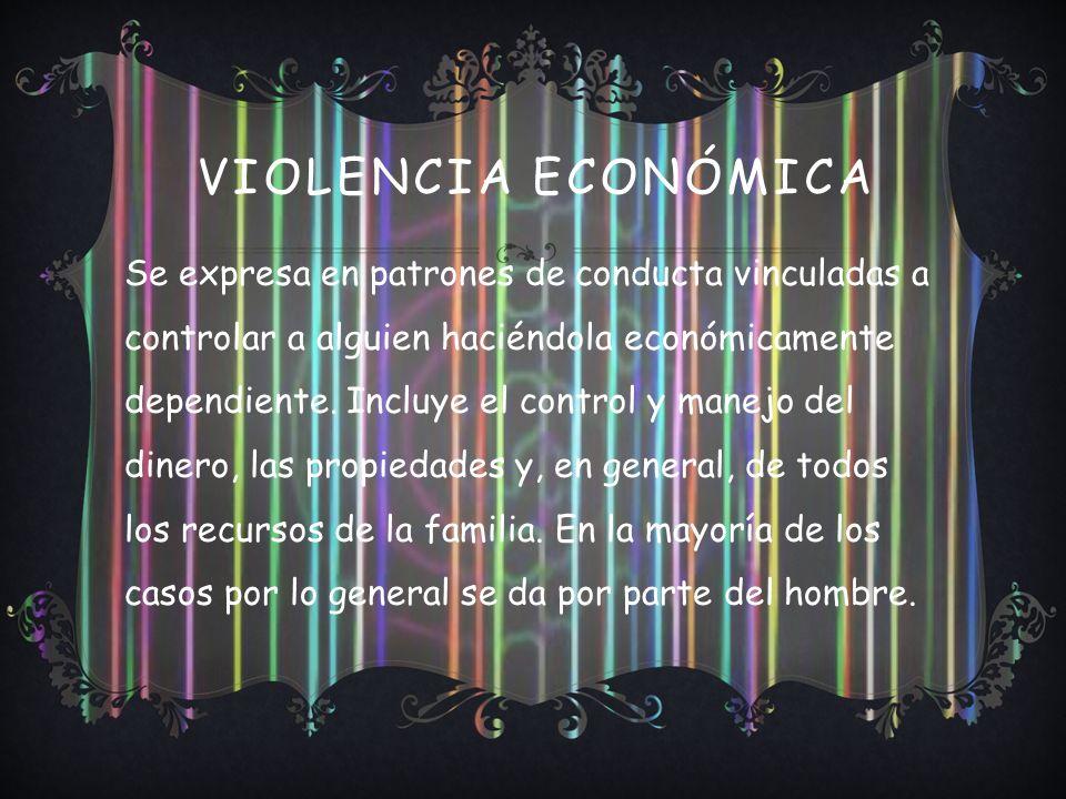 VIOLENCIA ECONÓMICA Se expresa en patrones de conducta vinculadas a controlar a alguien haciéndola económicamente dependiente. Incluye el control y ma
