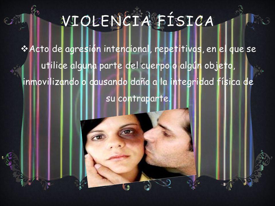 VIOLENCIA FÍSICA Acto de agresión intencional, repetitivos, en el que se utilice alguna parte del cuerpo o algún objeto, inmovilizando o causando daño a la integridad física de su contraparte.