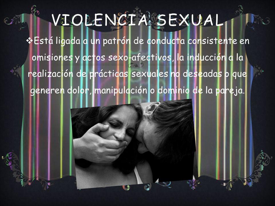 VIOLENCIA SEXUAL Está ligada a un patrón de conducta consistente en omisiones y actos sexo-afectivos, la inducción a la realización de prácticas sexuales no deseadas o que generen dolor, manipulación o dominio de la pareja.