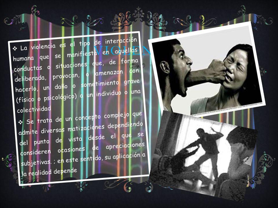 VIOLENCIA. La violencia es el tipo de interacción humana que se manifiesta en aquellas conductas o situaciones que, de forma deliberada, provocan, o a