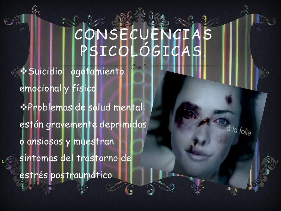 CONSECUENCIAS PSICOLÓGICAS. Suicidio: agotamiento emocional y físico Problemas de salud mental: están gravemente deprimidas o ansiosas y muestran sínt