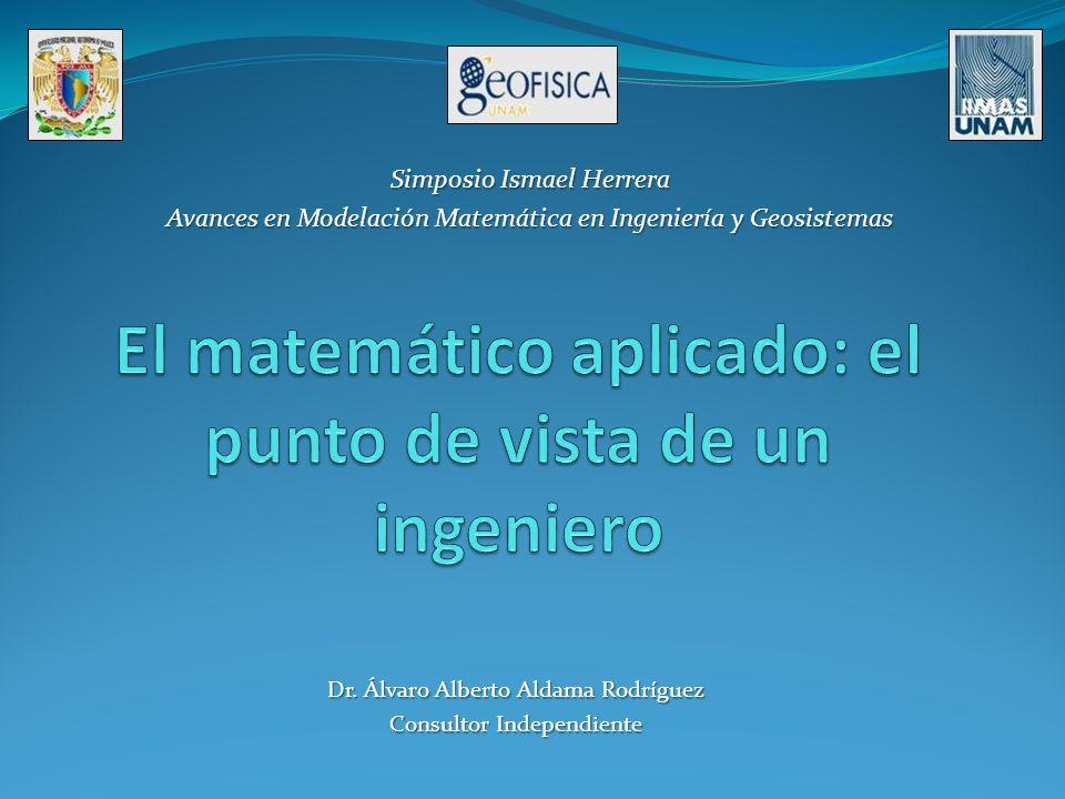 Dr. Álvaro Alberto Aldama Rodríguez Consultor Independiente Simposio Ismael Herrera Avances en Modelación Matemática en Ingeniería y Geosistemas
