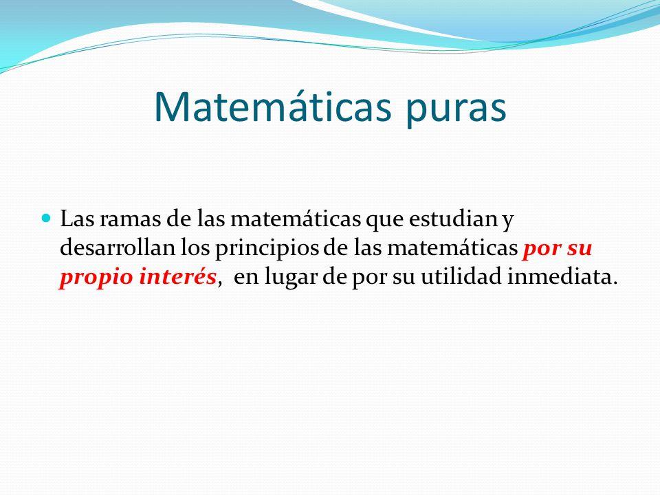 Matemáticas puras Las ramas de las matemáticas que estudian y desarrollan los principios de las matemáticas por su propio interés, en lugar de por su