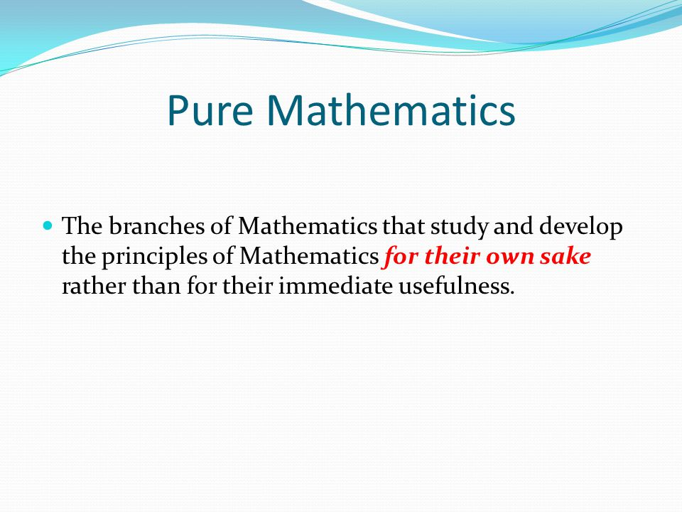 Pure Mathematics The branches of Mathematics that study and develop the principles of Mathematics for their own sake rather than for their immediate u