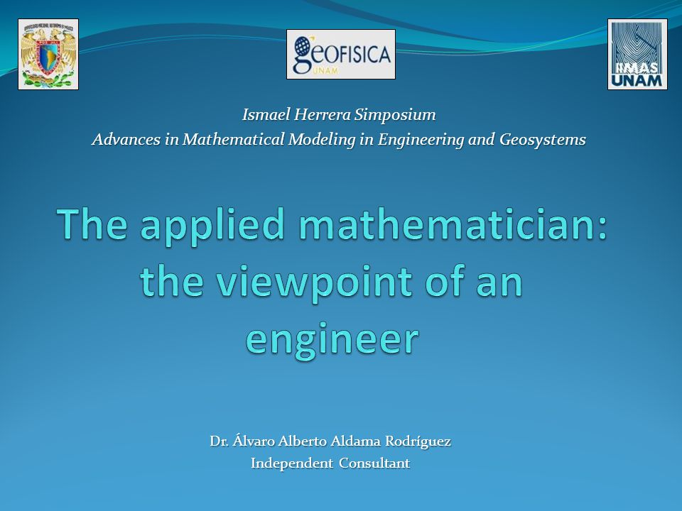 Dr. Álvaro Alberto Aldama Rodríguez Independent Consultant Ismael Herrera Simposium Advances in Mathematical Modeling in Engineering and Geosystems